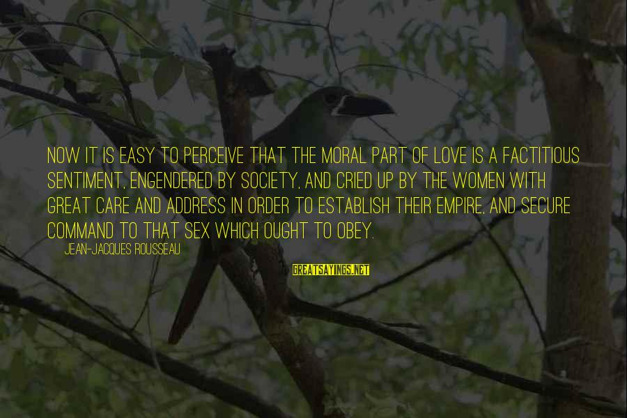 Love Perceive Sayings By Jean-Jacques Rousseau: Now it is easy to perceive that the moral part of love is a factitious