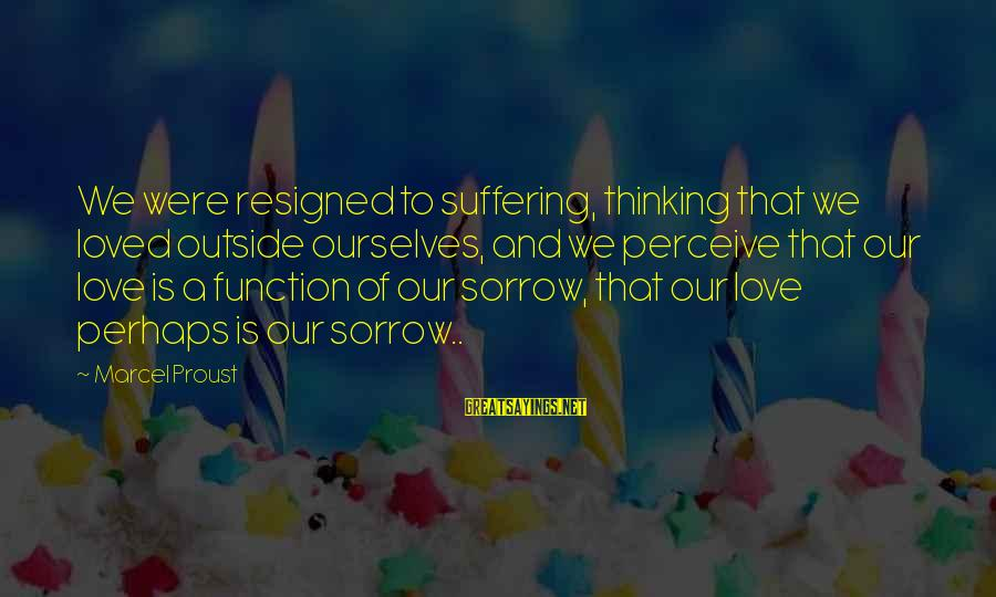 Love Perceive Sayings By Marcel Proust: We were resigned to suffering, thinking that we loved outside ourselves, and we perceive that