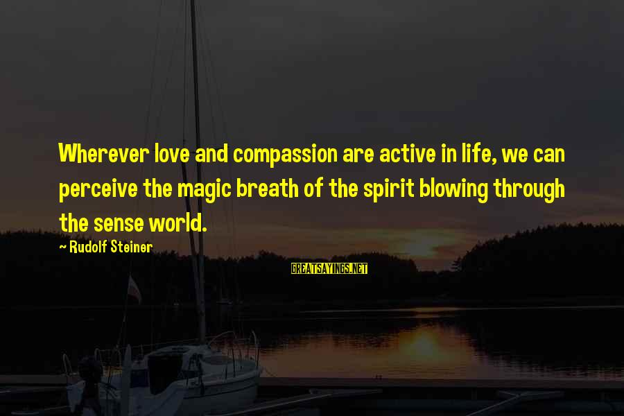 Love Perceive Sayings By Rudolf Steiner: Wherever love and compassion are active in life, we can perceive the magic breath of