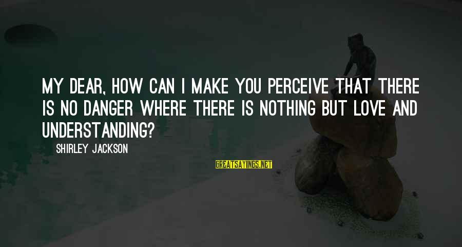 Love Perceive Sayings By Shirley Jackson: My dear, how can I make you perceive that there is no danger where there