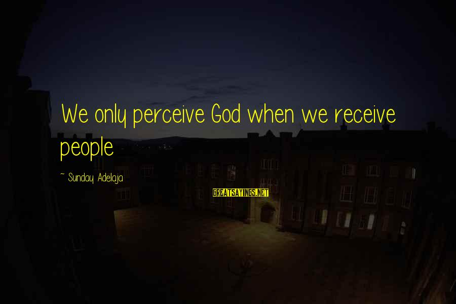 Love Perceive Sayings By Sunday Adelaja: We only perceive God when we receive people