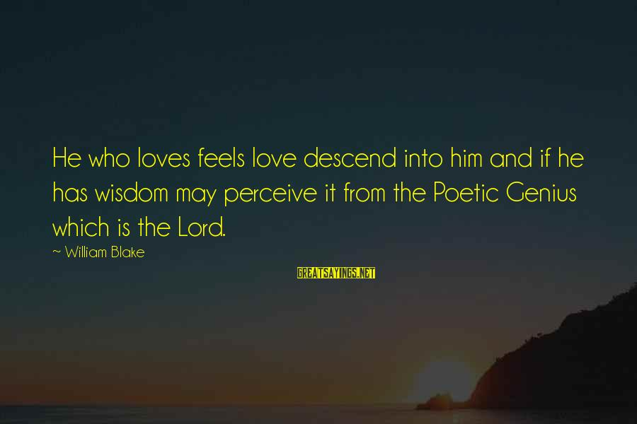 Love Perceive Sayings By William Blake: He who loves feels love descend into him and if he has wisdom may perceive
