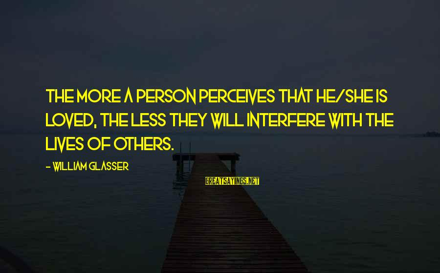 Love Perceive Sayings By William Glasser: The more a person perceives that he/she is loved, the less they will interfere with