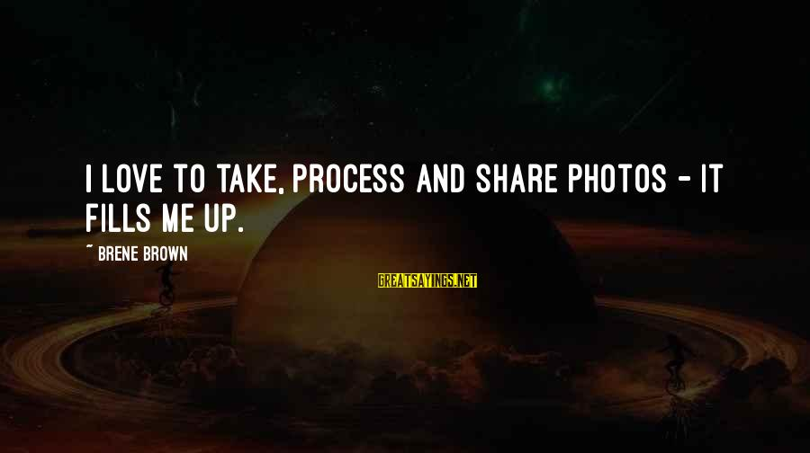 Love Photos Sayings By Brene Brown: I love to take, process and share photos - it fills me up.