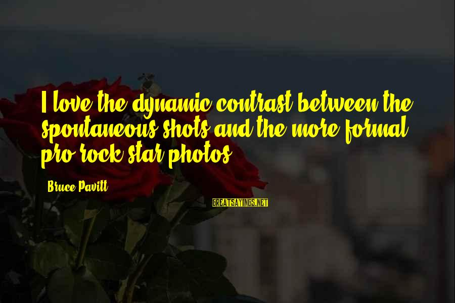 Love Photos Sayings By Bruce Pavitt: I love the dynamic contrast between the spontaneous shots and the more formal, pro-rock-star photos.