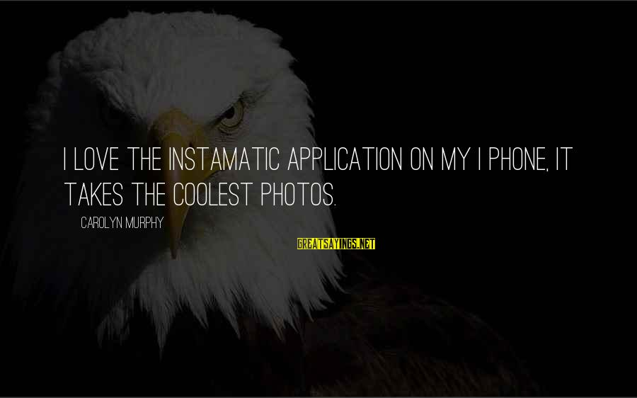 Love Photos Sayings By Carolyn Murphy: I love the Instamatic application on my I phone, it takes the coolest photos.