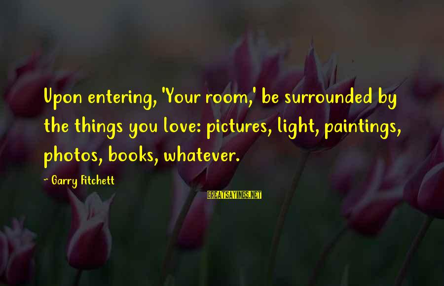 Love Photos Sayings By Garry Fitchett: Upon entering, 'Your room,' be surrounded by the things you love: pictures, light, paintings, photos,