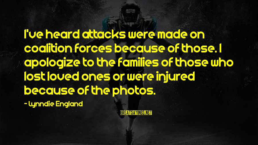 Love Photos Sayings By Lynndie England: I've heard attacks were made on coalition forces because of those. I apologize to the