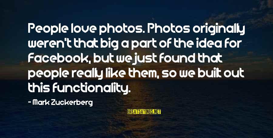 Love Photos Sayings By Mark Zuckerberg: People love photos. Photos originally weren't that big a part of the idea for Facebook,