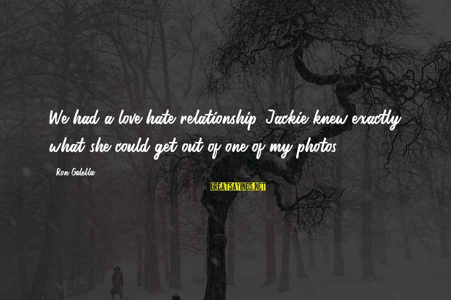 Love Photos Sayings By Ron Galella: We had a love-hate relationship. Jackie knew exactly what she could get out of one