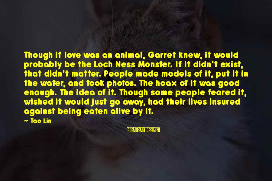 Love Photos Sayings By Tao Lin: Though if love was an animal, Garret knew, it would probably be the Loch Ness
