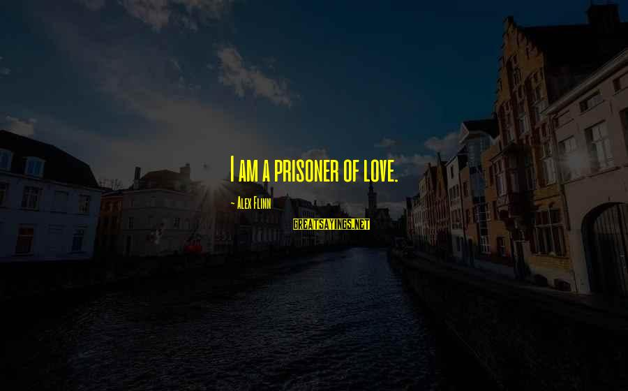 Love Prisoner Sayings By Alex Flinn: I am a prisoner of love.