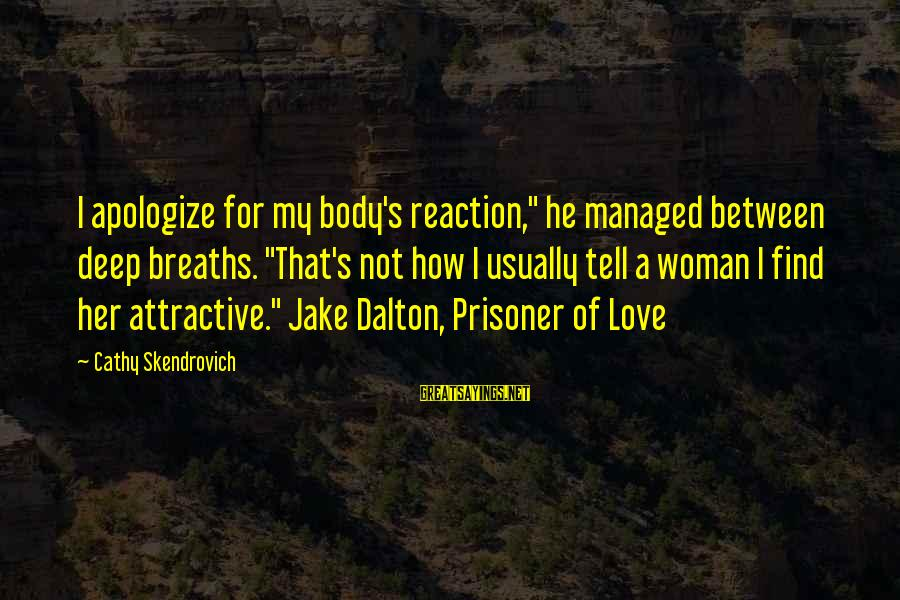 "Love Prisoner Sayings By Cathy Skendrovich: I apologize for my body's reaction,"" he managed between deep breaths. ""That's not how I"