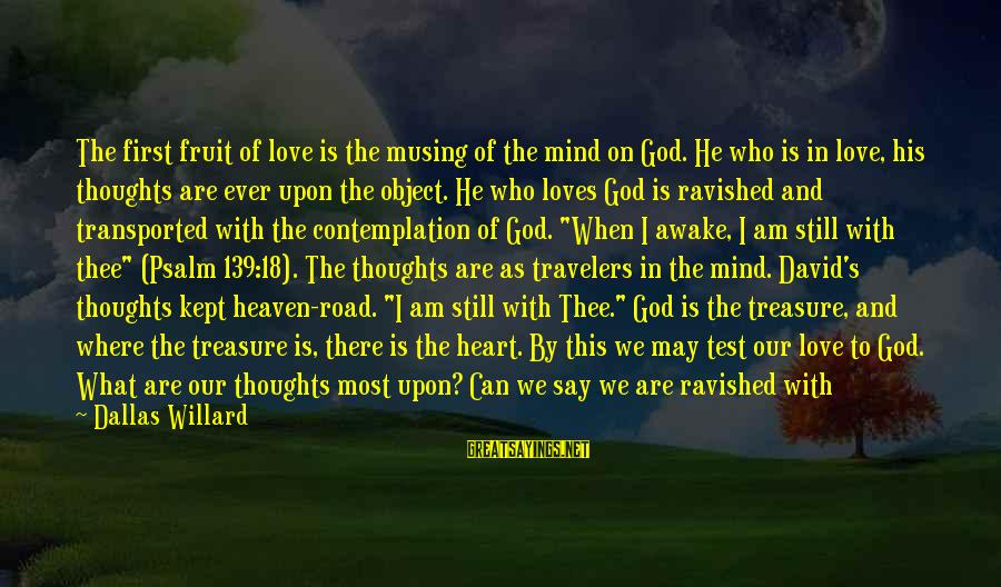 Love Prisoner Sayings By Dallas Willard: The first fruit of love is the musing of the mind on God. He who