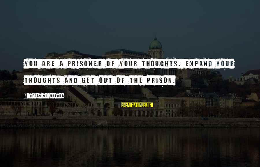 Love Prisoner Sayings By Debasish Mridha: You are a prisoner of your thoughts. Expand your thoughts and get out of the