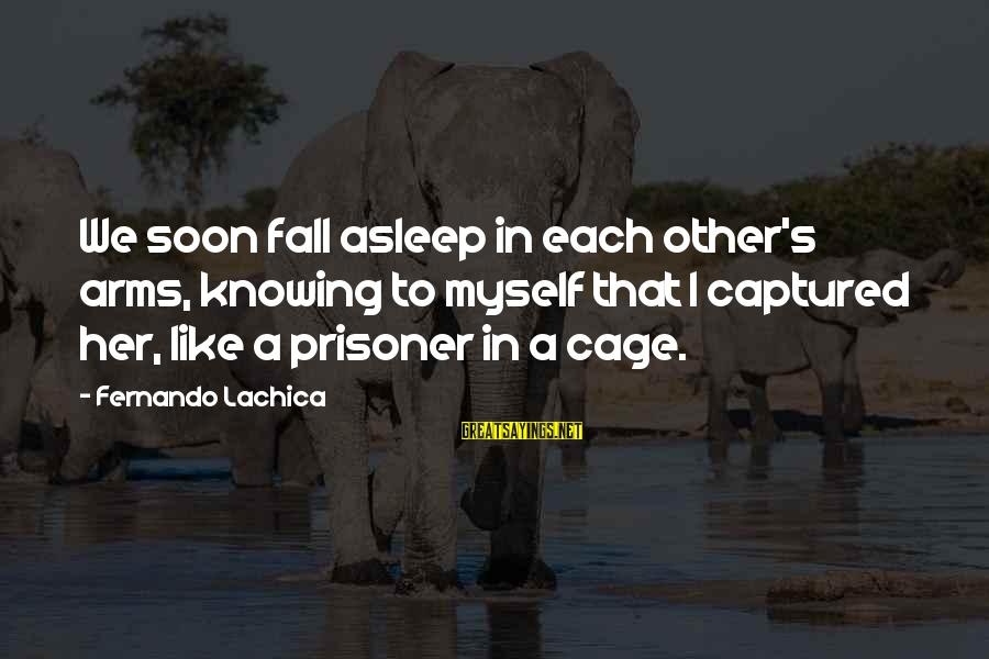 Love Prisoner Sayings By Fernando Lachica: We soon fall asleep in each other's arms, knowing to myself that I captured her,