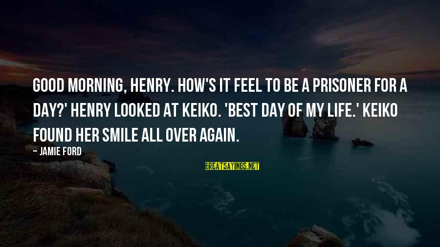 Love Prisoner Sayings By Jamie Ford: Good Morning, Henry. How's it feel to be a prisoner for a day?' Henry looked