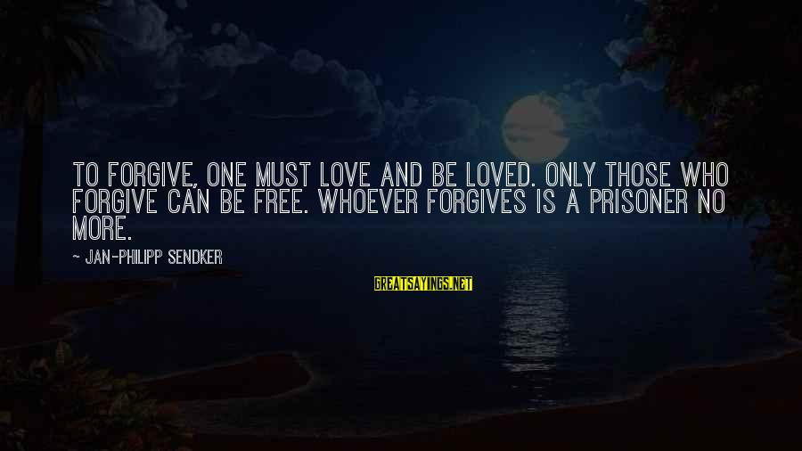 Love Prisoner Sayings By Jan-Philipp Sendker: To forgive, one must love and be loved. Only those who forgive can be free.