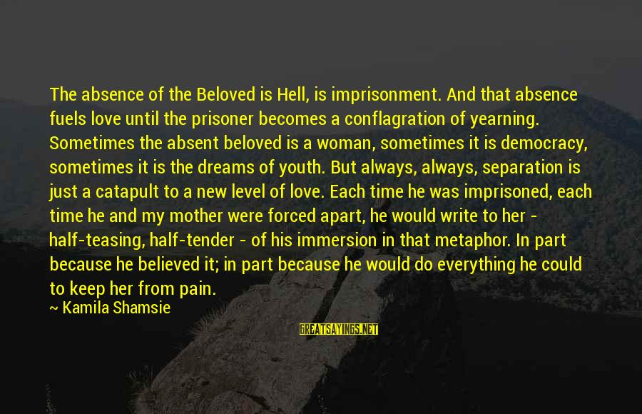 Love Prisoner Sayings By Kamila Shamsie: The absence of the Beloved is Hell, is imprisonment. And that absence fuels love until