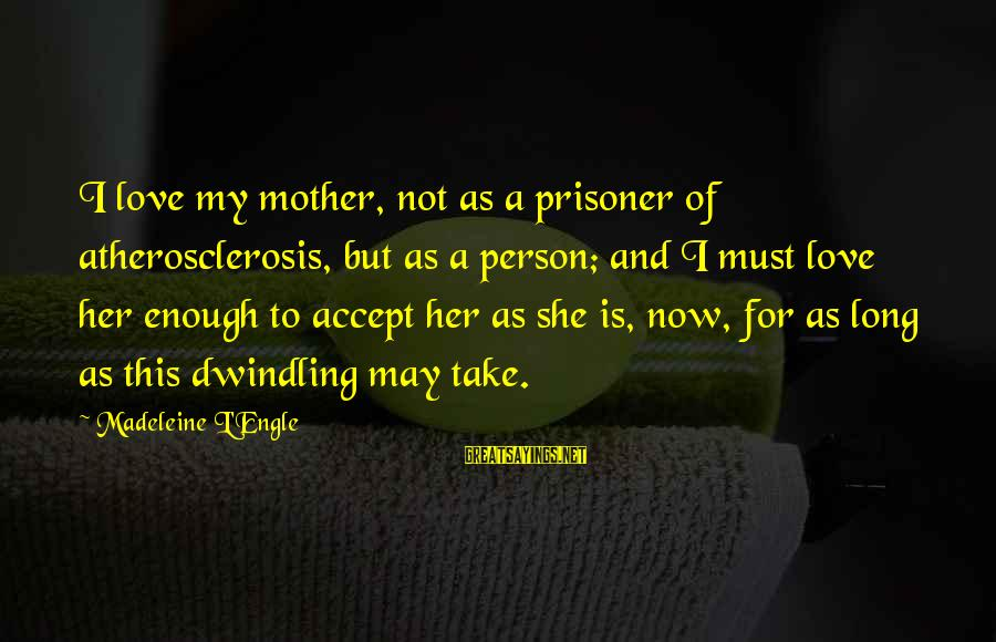 Love Prisoner Sayings By Madeleine L'Engle: I love my mother, not as a prisoner of atherosclerosis, but as a person; and
