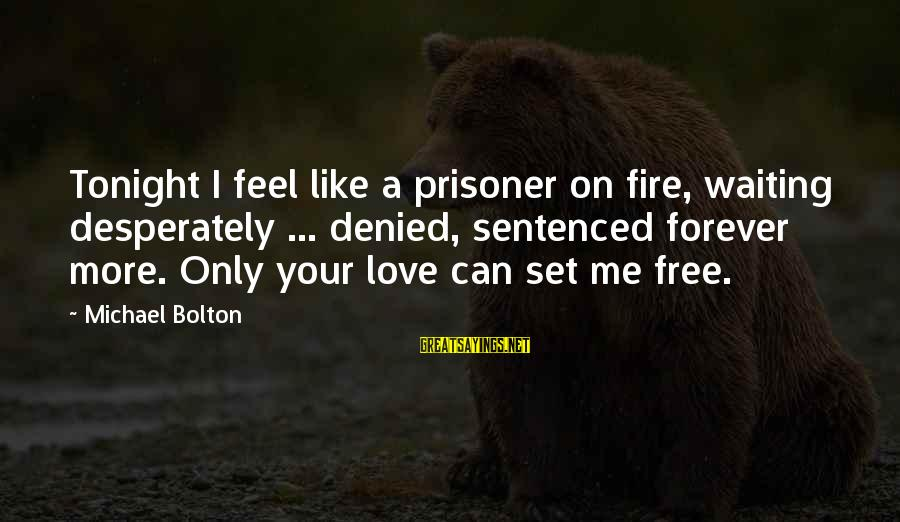 Love Prisoner Sayings By Michael Bolton: Tonight I feel like a prisoner on fire, waiting desperately ... denied, sentenced forever more.