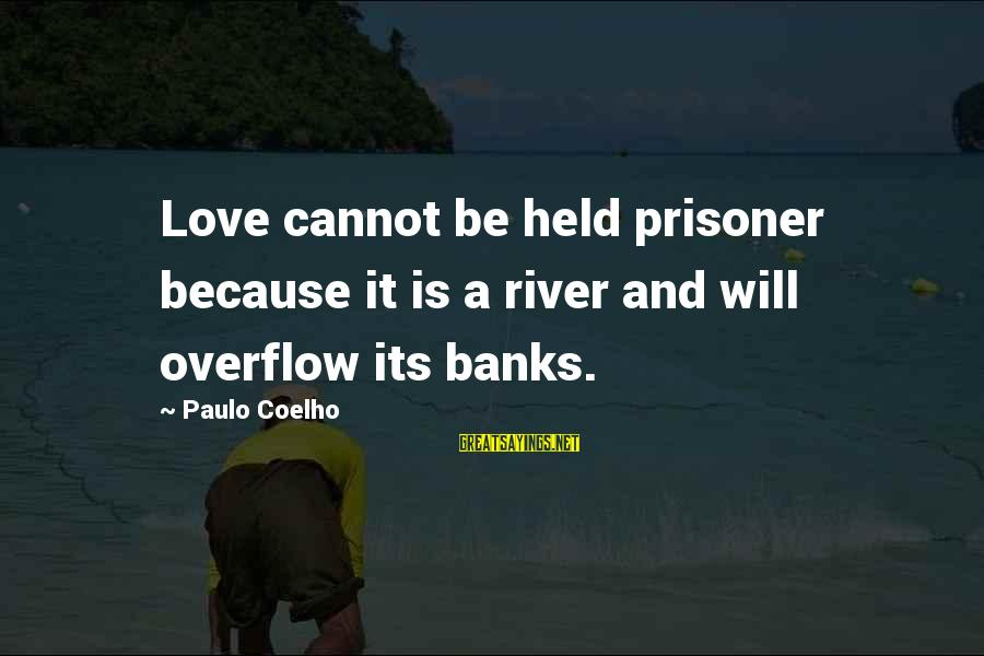 Love Prisoner Sayings By Paulo Coelho: Love cannot be held prisoner because it is a river and will overflow its banks.