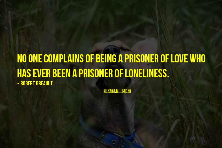 Love Prisoner Sayings By Robert Breault: No one complains of being a prisoner of love who has ever been a prisoner