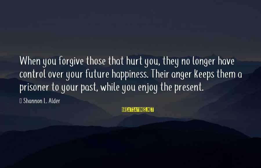 Love Prisoner Sayings By Shannon L. Alder: When you forgive those that hurt you, they no longer have control over your future