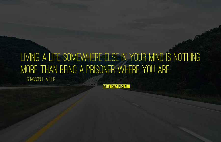 Love Prisoner Sayings By Shannon L. Alder: Living a life somewhere else in your mind is nothing more than being a prisoner