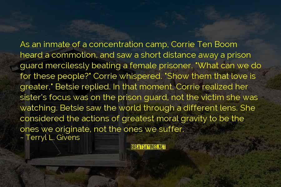 Love Prisoner Sayings By Terryl L. Givens: As an inmate of a concentration camp, Corrie Ten Boom heard a commotion, and saw