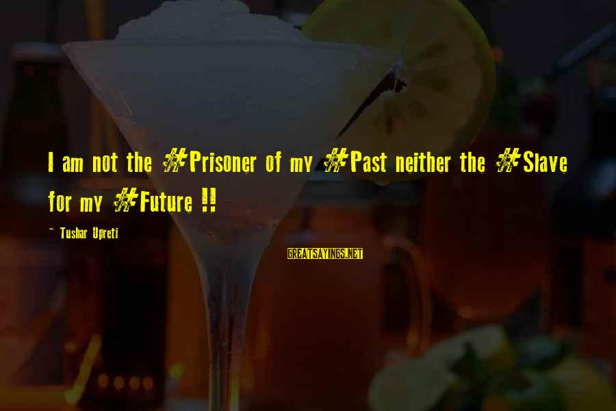Love Prisoner Sayings By Tushar Upreti: I am not the #Prisoner of my #Past neither the #Slave for my #Future !!
