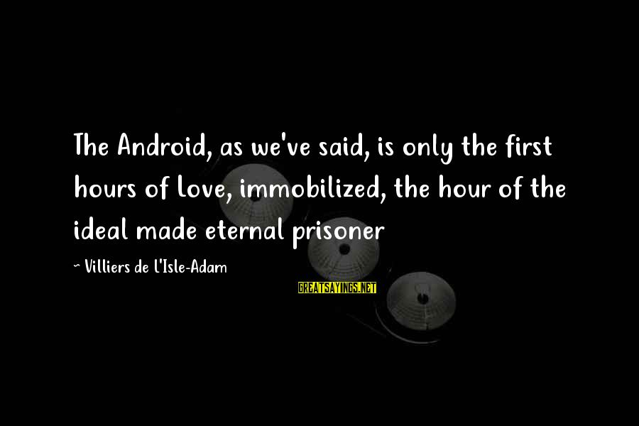 Love Prisoner Sayings By Villiers De L'Isle-Adam: The Android, as we've said, is only the first hours of Love, immobilized, the hour