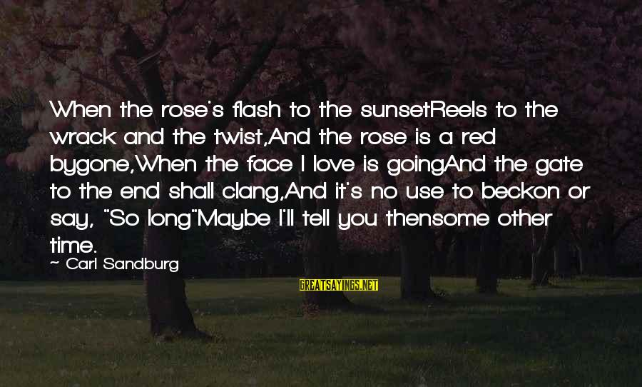 Love Reels Sayings By Carl Sandburg: When the rose's flash to the sunsetReels to the wrack and the twist,And the rose