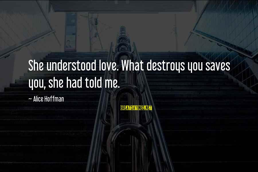 Love Saves Sayings By Alice Hoffman: She understood love. What destroys you saves you, she had told me.
