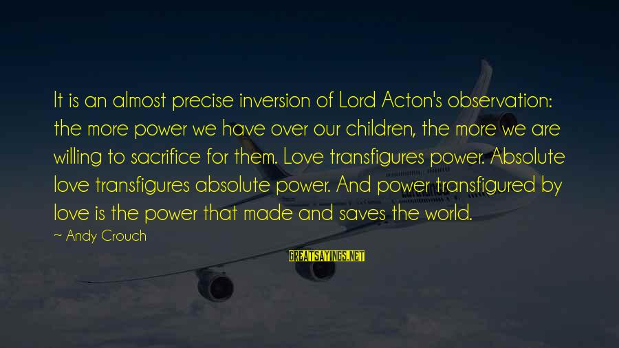Love Saves Sayings By Andy Crouch: It is an almost precise inversion of Lord Acton's observation: the more power we have
