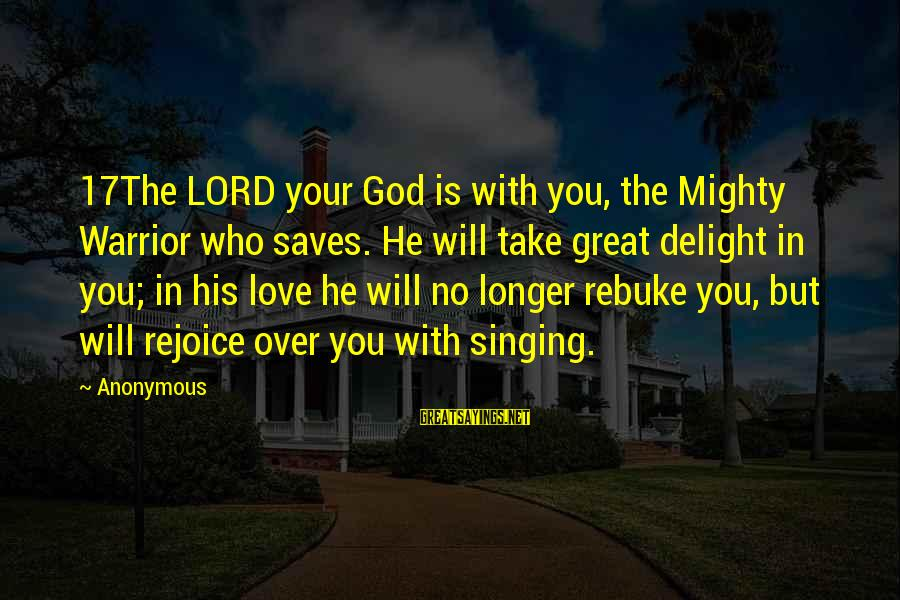 Love Saves Sayings By Anonymous: 17The LORD your God is with you, the Mighty Warrior who saves. He will take