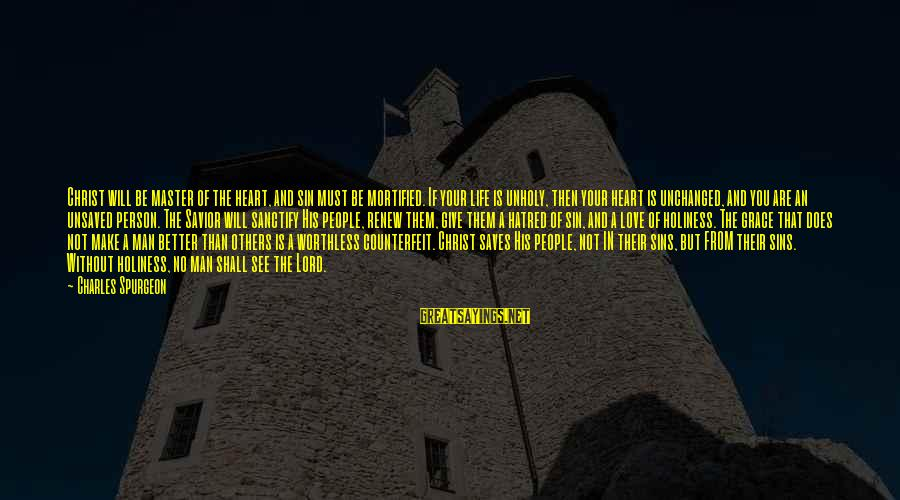 Love Saves Sayings By Charles Spurgeon: Christ will be master of the heart, and sin must be mortified. If your life