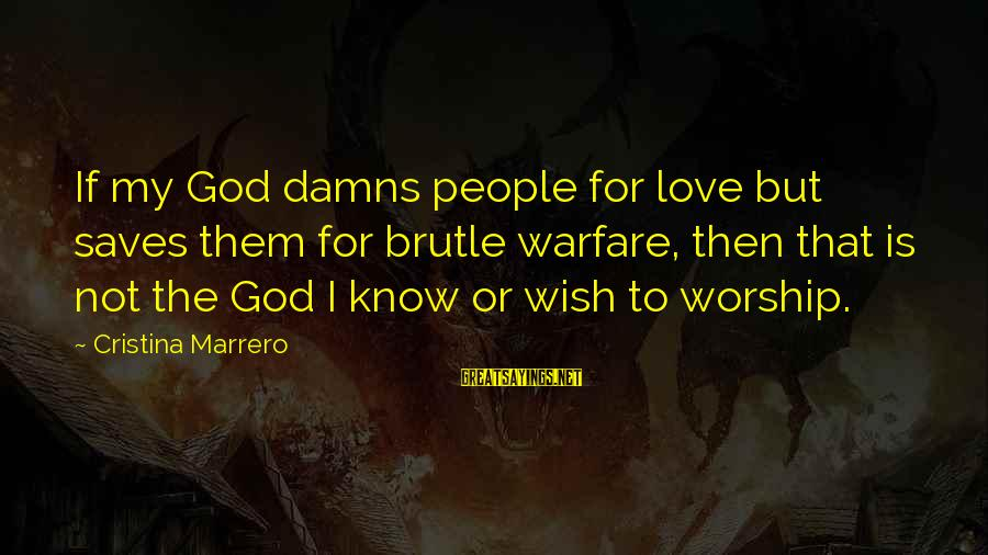 Love Saves Sayings By Cristina Marrero: If my God damns people for love but saves them for brutle warfare, then that