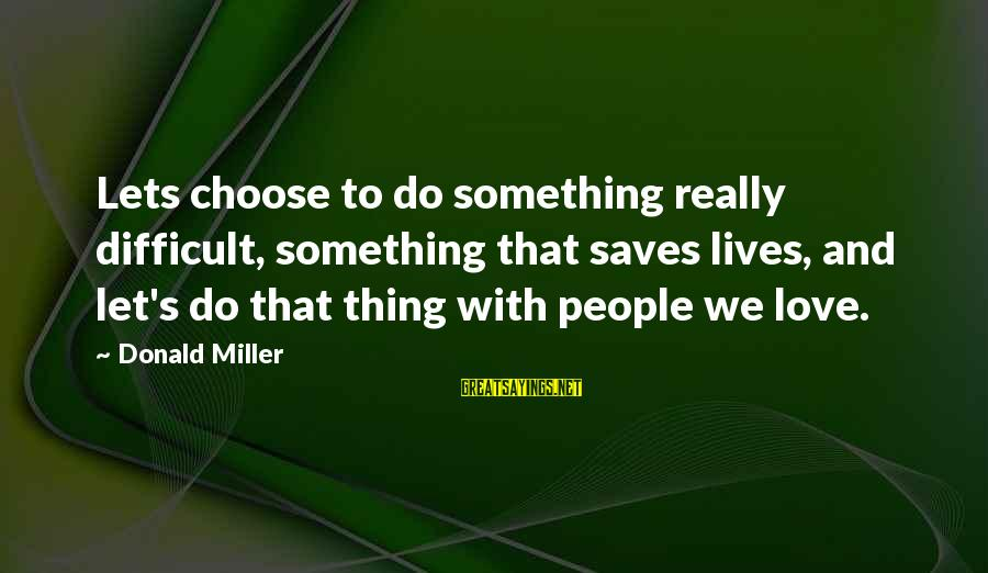 Love Saves Sayings By Donald Miller: Lets choose to do something really difficult, something that saves lives, and let's do that
