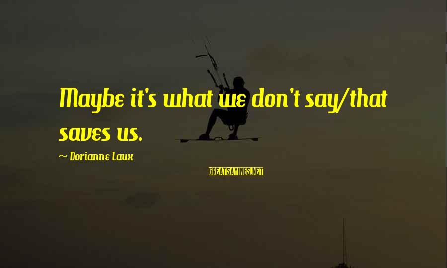 Love Saves Sayings By Dorianne Laux: Maybe it's what we don't say/that saves us.