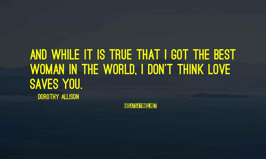 Love Saves Sayings By Dorothy Allison: And while it is true that I got the best woman in the world, I