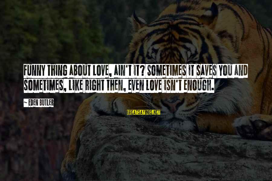 Love Saves Sayings By Eden Butler: Funny thing about love, ain't it? Sometimes it saves you and sometimes, like right then,