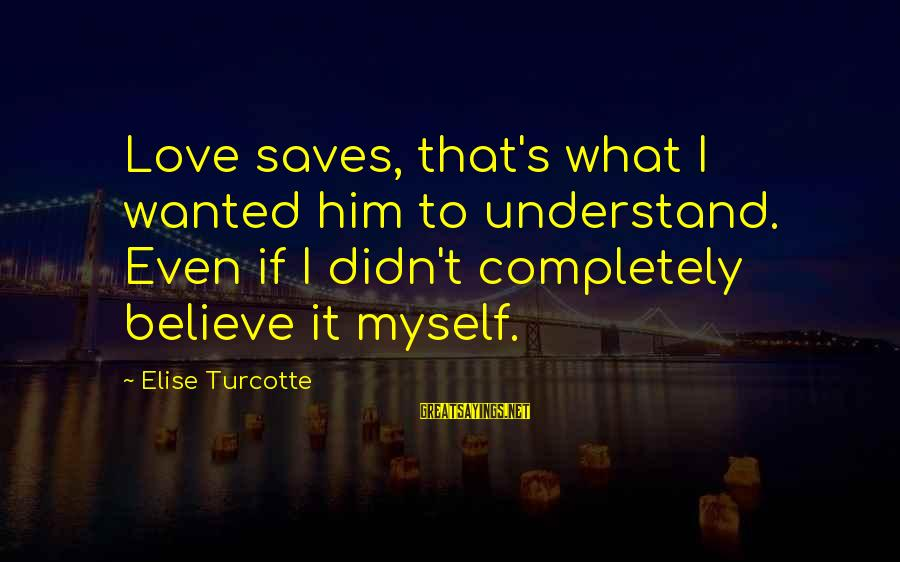 Love Saves Sayings By Elise Turcotte: Love saves, that's what I wanted him to understand. Even if I didn't completely believe