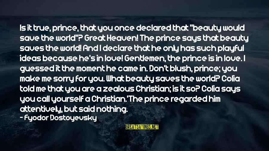 """Love Saves Sayings By Fyodor Dostoyevsky: Is it true, prince, that you once declared that """"beauty would save the world""""? Great"""