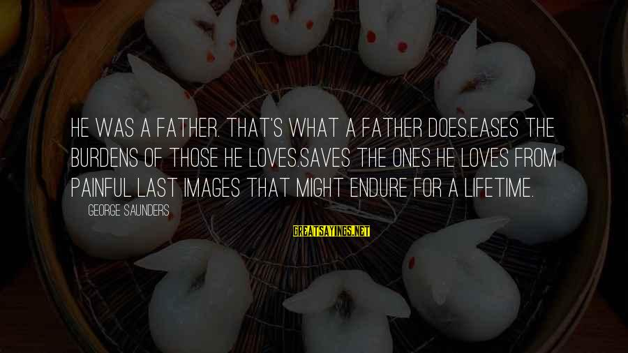 Love Saves Sayings By George Saunders: He was a father. That's what a father does.Eases the burdens of those he loves.Saves