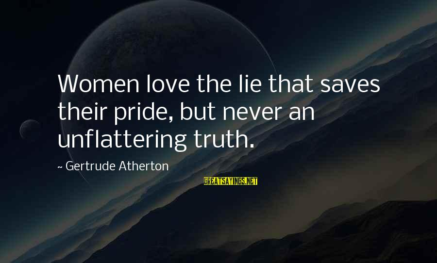 Love Saves Sayings By Gertrude Atherton: Women love the lie that saves their pride, but never an unflattering truth.