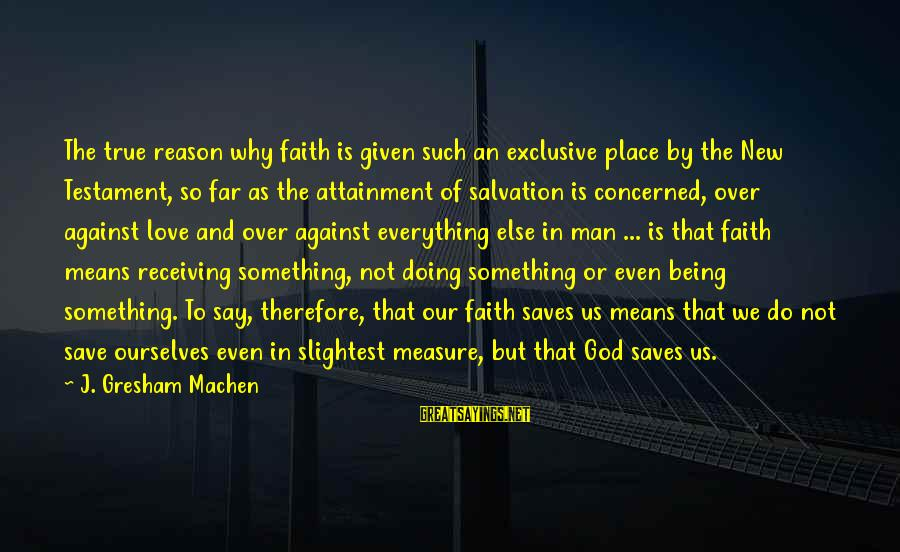 Love Saves Sayings By J. Gresham Machen: The true reason why faith is given such an exclusive place by the New Testament,