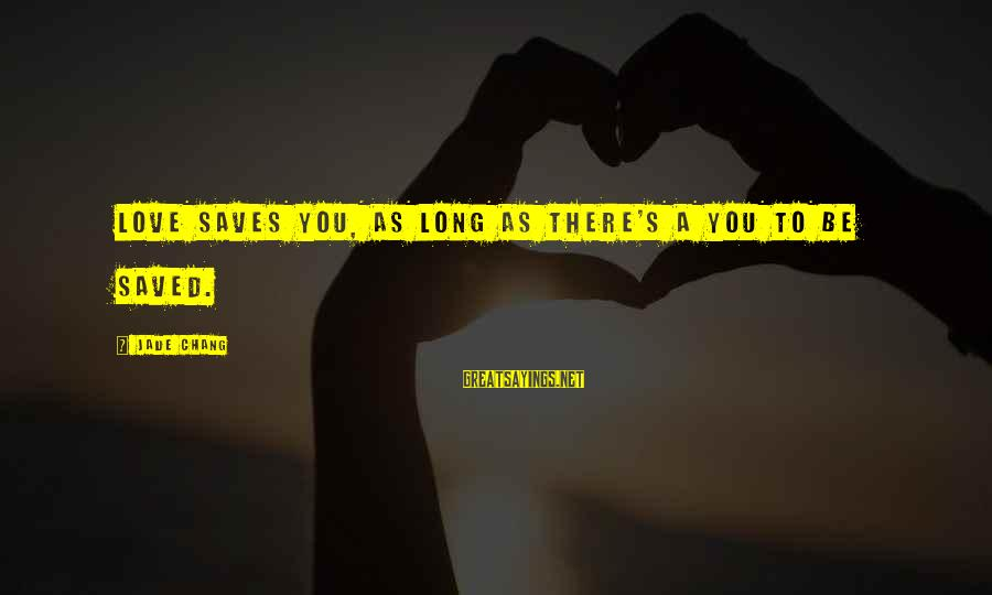 Love Saves Sayings By Jade Chang: Love saves you, as long as there's a you to be saved.