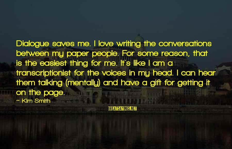 Love Saves Sayings By Kim Smith: Dialogue saves me. I love writing the conversations between my paper people. For some reason,