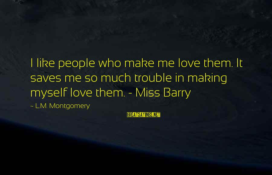 Love Saves Sayings By L.M. Montgomery: I like people who make me love them. It saves me so much trouble in